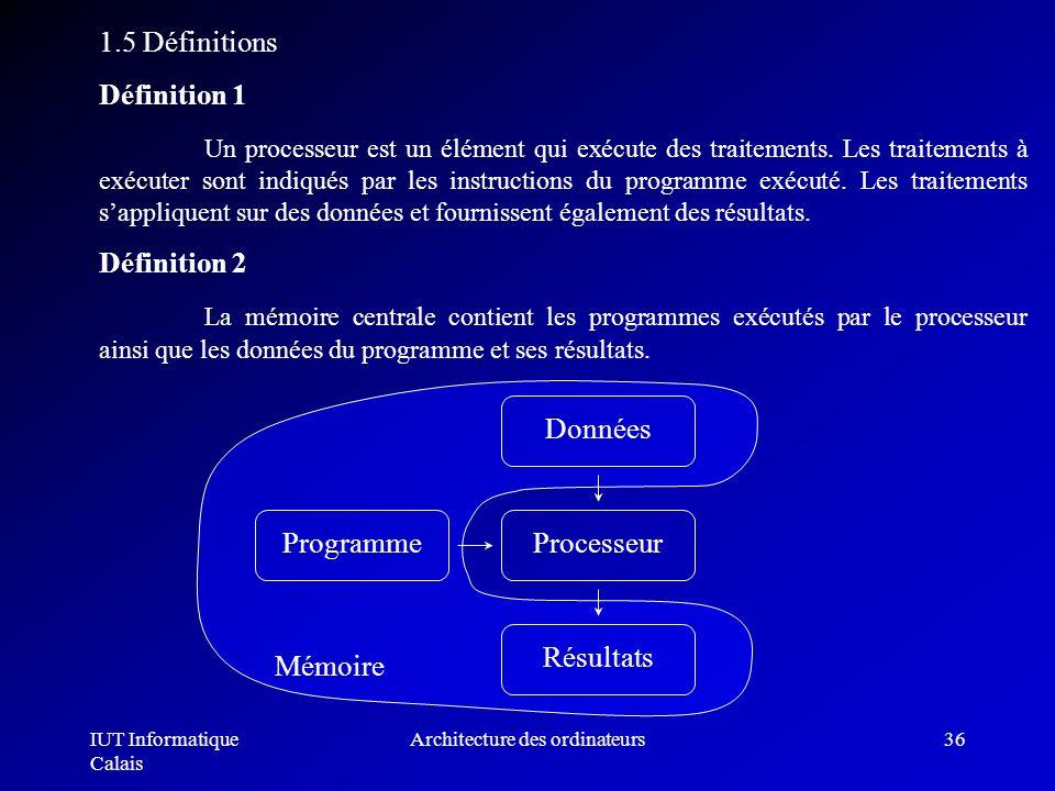 IUT Informatique Calais Architecture des ordinateurs36 1.5 Définitions Définition 1 Un processeur est un élément qui exécute des traitements. Les trai