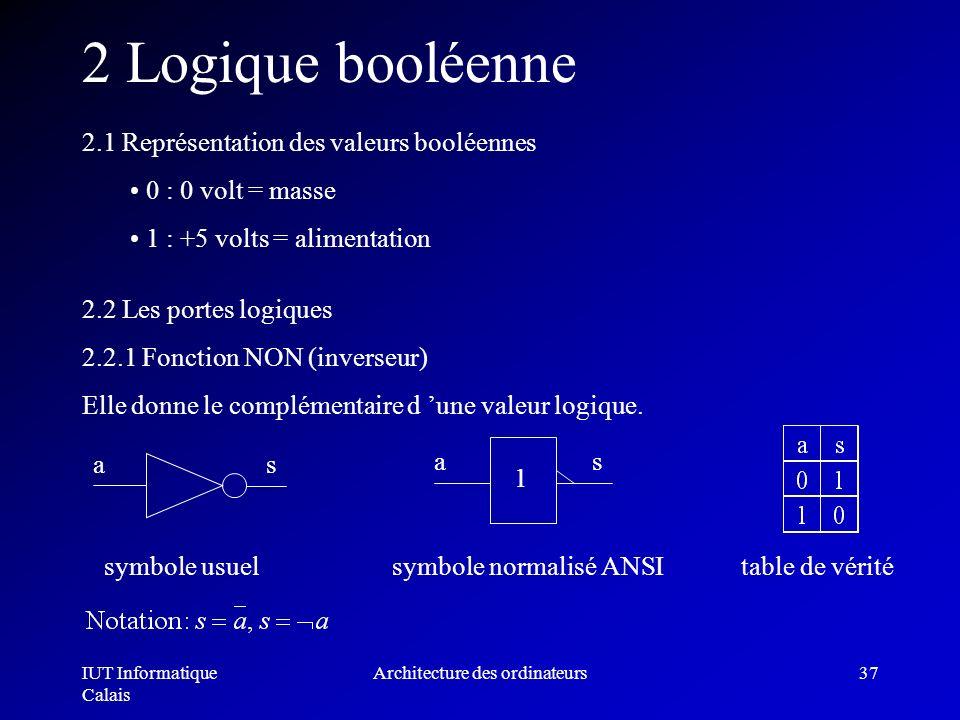 IUT Informatique Calais Architecture des ordinateurs37 2 Logique booléenne 2.1 Représentation des valeurs booléennes 0 : 0 volt = masse 1 : +5 volts =