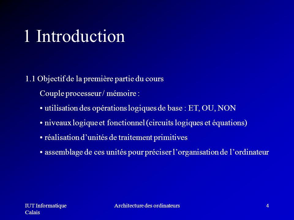 IUT Informatique Calais Architecture des ordinateurs4 1 Introduction 1.1 Objectif de la première partie du cours Couple processeur / mémoire : utilisa