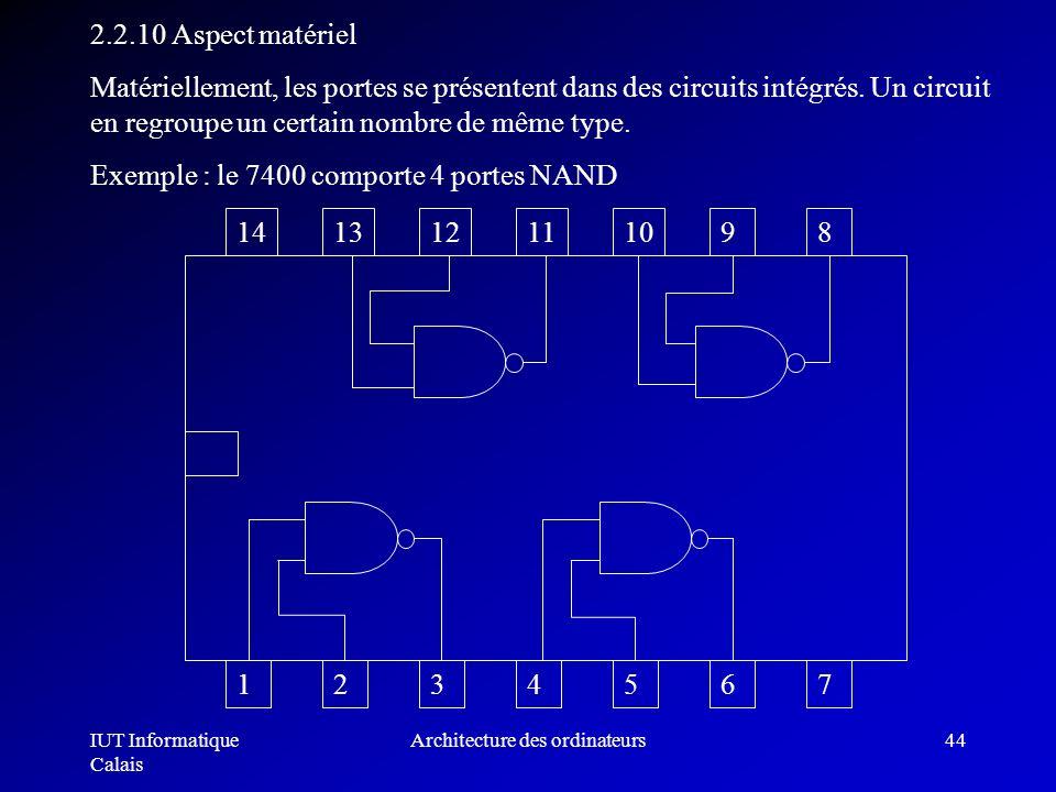 IUT Informatique Calais Architecture des ordinateurs44 2.2.10 Aspect matériel Matériellement, les portes se présentent dans des circuits intégrés. Un