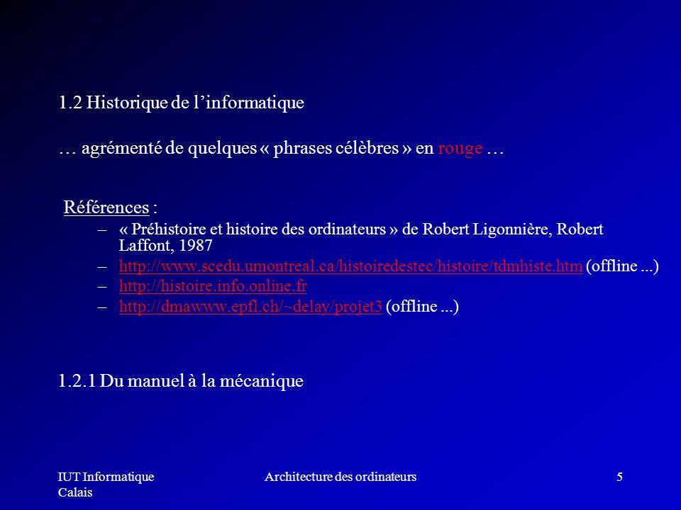 IUT Informatique Calais Architecture des ordinateurs5 1.2 Historique de linformatique … agrémenté de quelques « phrases célèbres » en rouge … Référenc