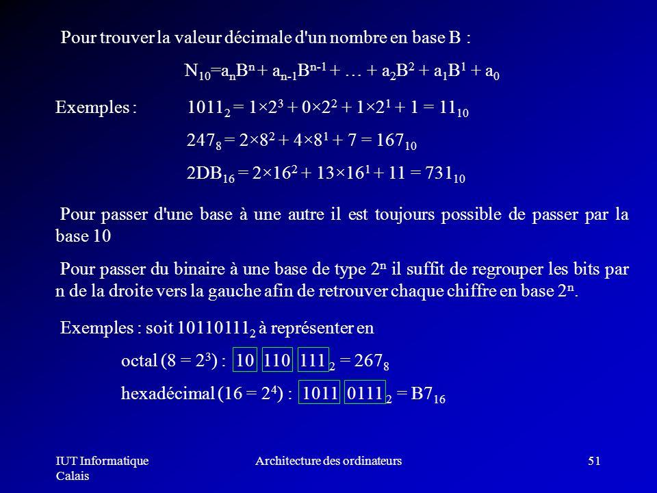 IUT Informatique Calais Architecture des ordinateurs51 Pour trouver la valeur décimale d'un nombre en base B : N 10 =a n B n + a n-1 B n-1 + … + a 2 B