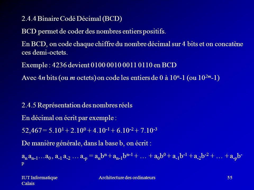 IUT Informatique Calais Architecture des ordinateurs55 2.4.4 Binaire Codé Décimal (BCD) BCD permet de coder des nombres entiers positifs. En BCD, on c