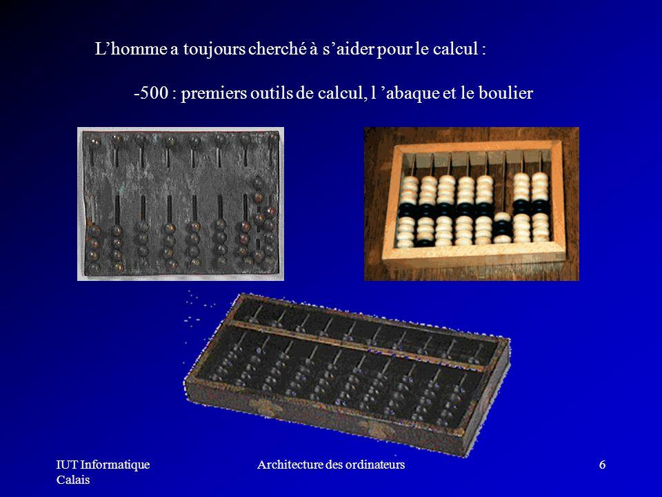 IUT Informatique Calais Architecture des ordinateurs6 Lhomme a toujours cherché à saider pour le calcul : -500 : premiers outils de calcul, l abaque e