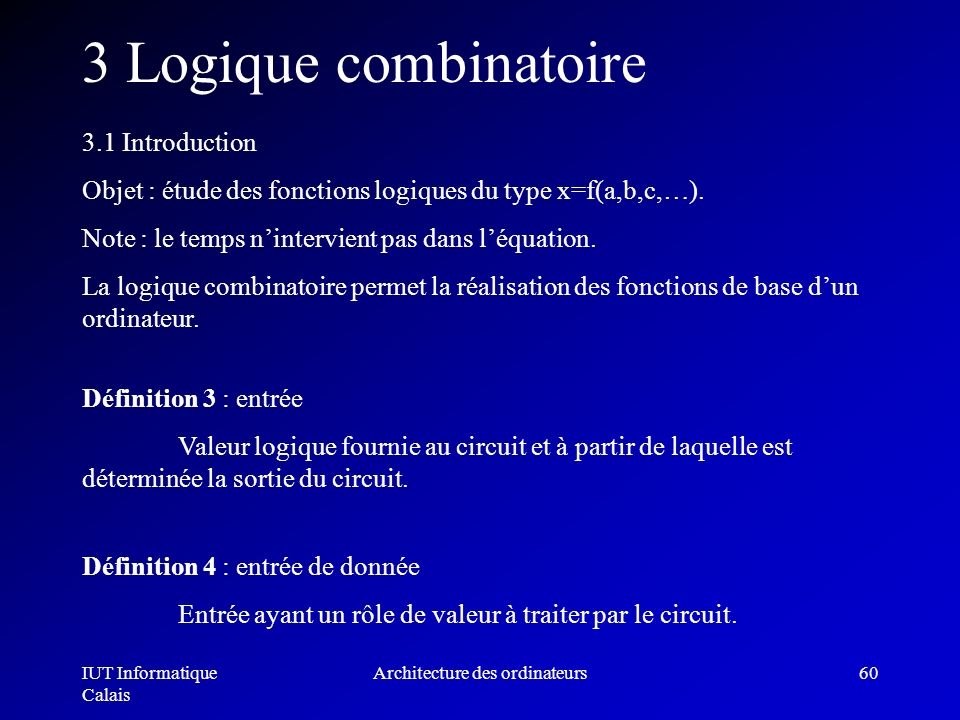 IUT Informatique Calais Architecture des ordinateurs60 3 Logique combinatoire 3.1 Introduction Objet : étude des fonctions logiques du type x=f(a,b,c,