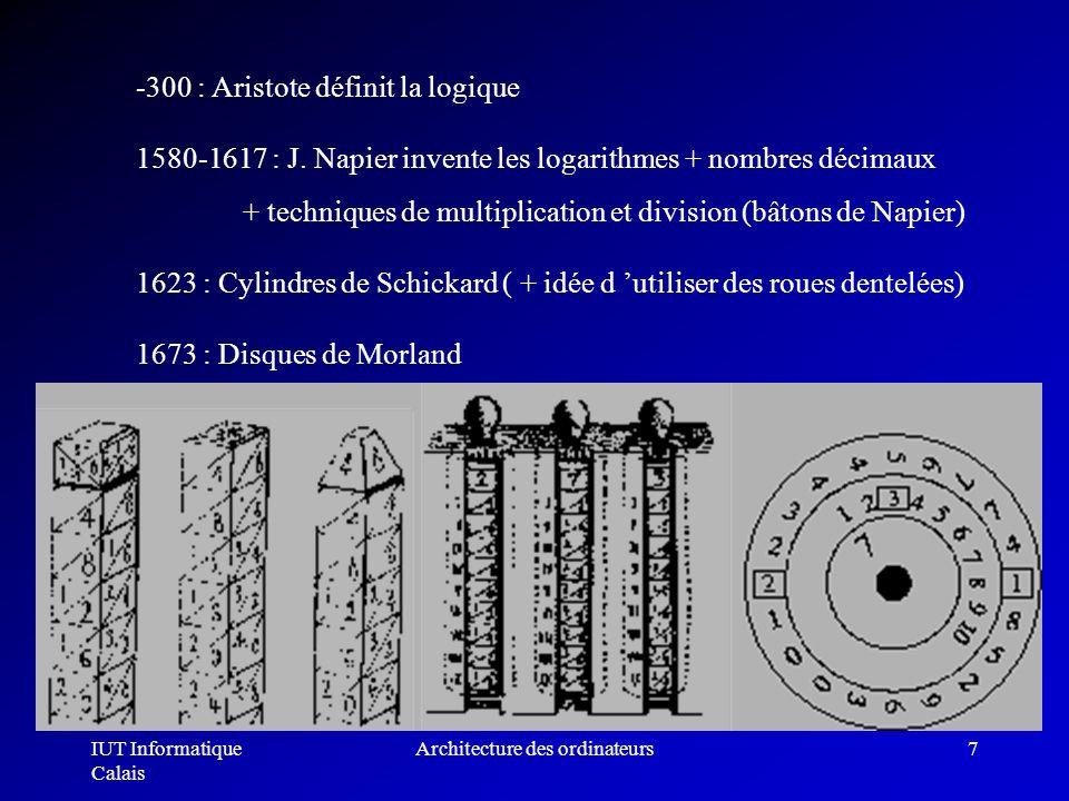 IUT Informatique Calais Architecture des ordinateurs7 -300 : Aristote définit la logique 1580-1617 : J. Napier invente les logarithmes + nombres décim