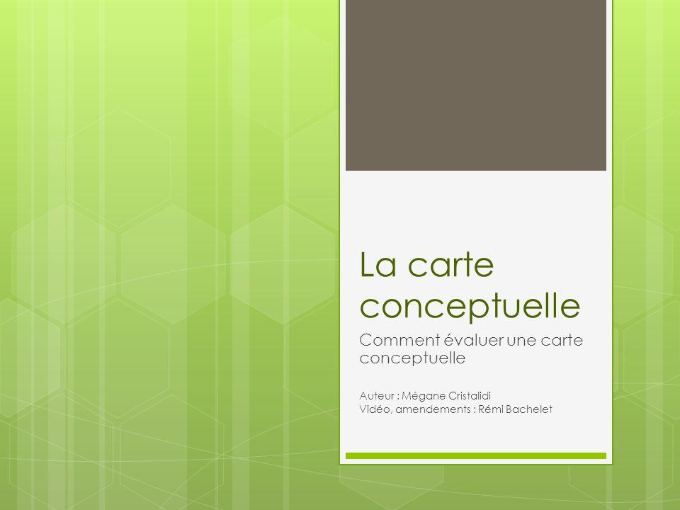 La carte conceptuelle Comment évaluer une carte conceptuelle Auteur : Mégane Cristalidi Vidéo, amendements : Rémi Bachelet