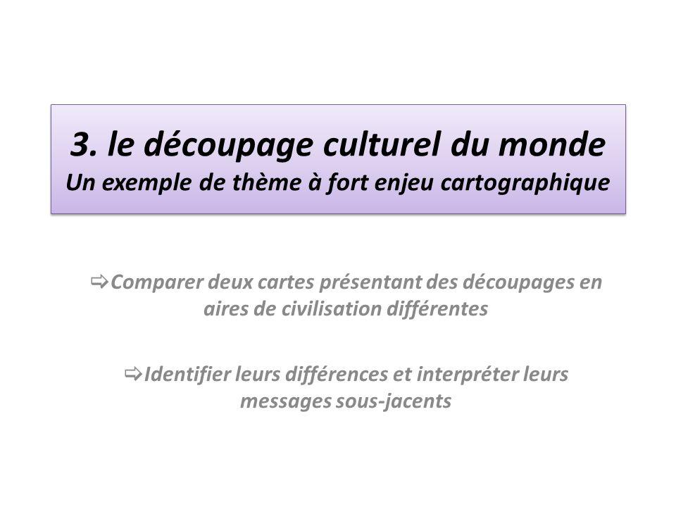 3. le découpage culturel du monde Un exemple de thème à fort enjeu cartographique Comparer deux cartes présentant des découpages en aires de civilisat