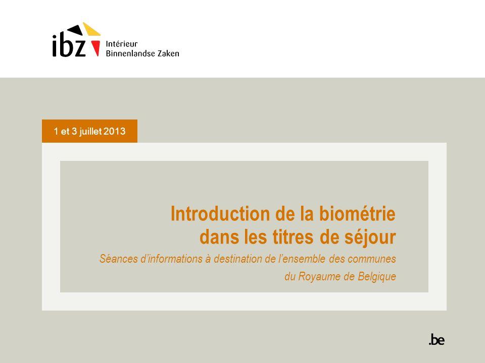 1 et 3 juillet 2013 Introduction de la biométrie dans les titres de séjour Séances dinformations à destination de lensemble des communes du Royaume de Belgique