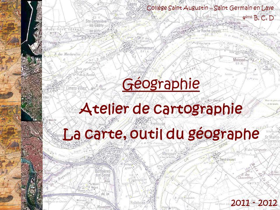 2011 - 2012 Collège Saint Augustin – Saint Germain en Laye 4 ème B, C, D Géographie Atelier de cartographie La carte, outil du géographe