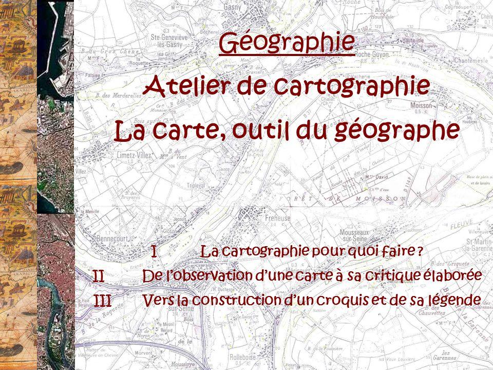 Géographie Atelier de cartographie La carte, outil du géographe ILa cartographie pour quoi faire ? IIDe lobservation dune carte à sa critique élaborée
