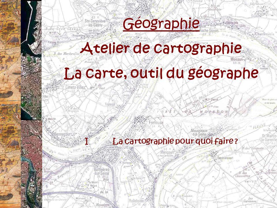 Géographie Atelier de cartographie La carte, outil du géographe ILa cartographie pour quoi faire ?