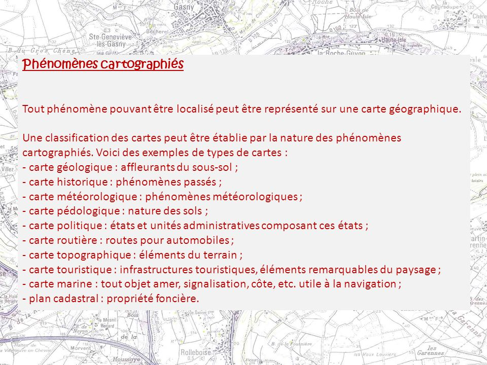 Phénomènes cartographiés Tout phénomène pouvant être localisé peut être représenté sur une carte géographique. Une classification des cartes peut être
