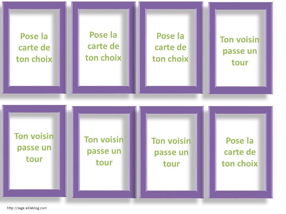 Pose la carte de ton choix Ton voisin passe un tour Pose la carte de ton choix http://sage.eklablog.com