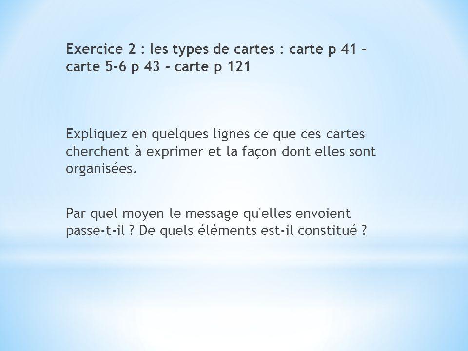 Exercice 2 : les types de cartes : carte p 41 – carte 5-6 p 43 – carte p 121 Expliquez en quelques lignes ce que ces cartes cherchent à exprimer et la