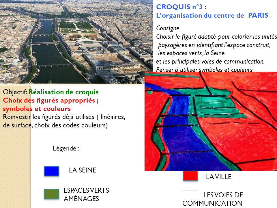 CROQUIS n°3 : Lorganisation du centre de PARIS Légende : LA SEINE ESPACES VERTS AMÉNAGÉS LA VILLE ____ LES VOIES DE COMMUNICATION Objectif: Réalisatio