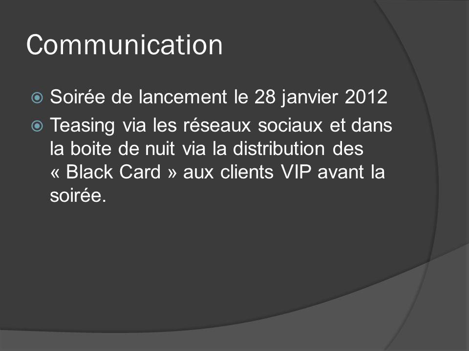 Communication Soirée de lancement le 28 janvier 2012 Teasing via les réseaux sociaux et dans la boite de nuit via la distribution des « Black Card » aux clients VIP avant la soirée.