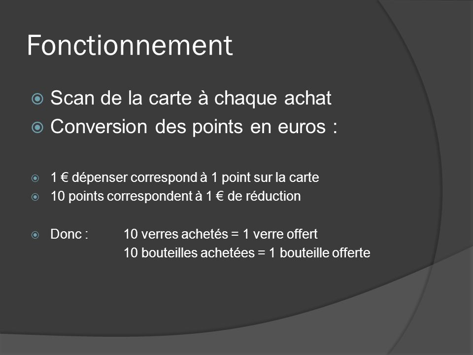 Fonctionnement Scan de la carte à chaque achat Conversion des points en euros : 1 dépenser correspond à 1 point sur la carte 10 points correspondent à