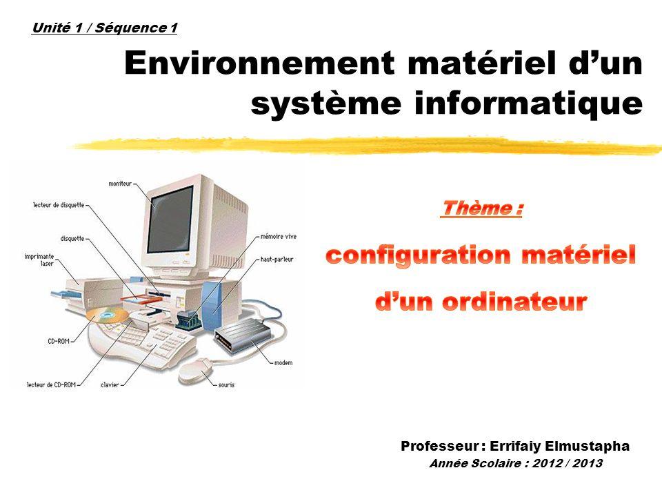 Environnement matériel dun système informatique Professeur : Errifaiy Elmustapha Année Scolaire : 2012 / 2013 Unité 1 / Séquence 1