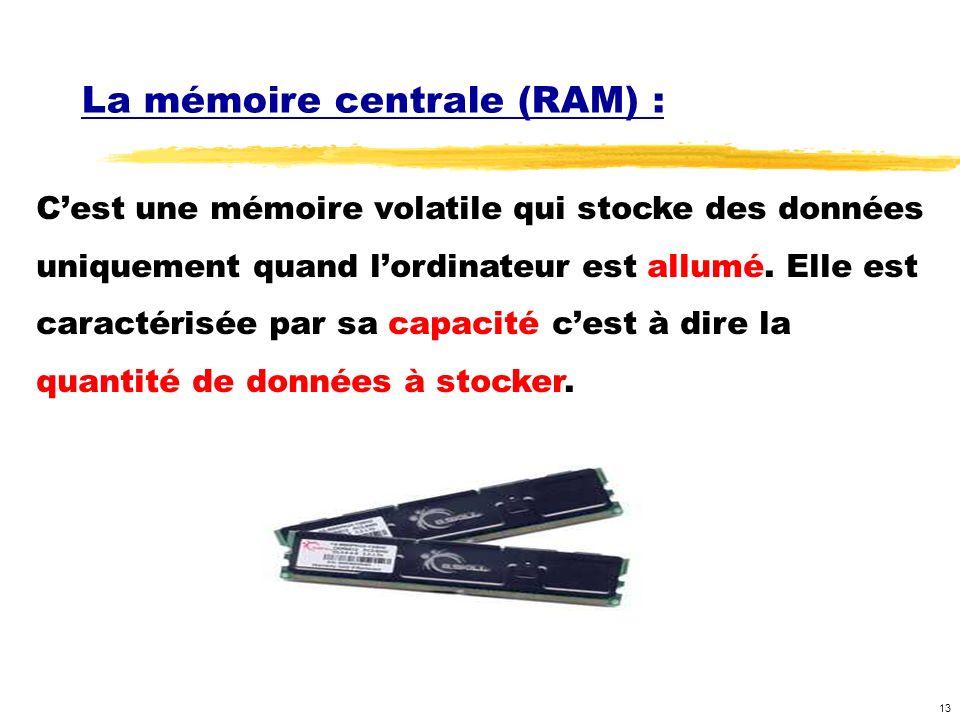 13 La mémoire centrale (RAM) : Cest une mémoire volatile qui stocke des données uniquement quand lordinateur est allumé. Elle est caractérisée par sa