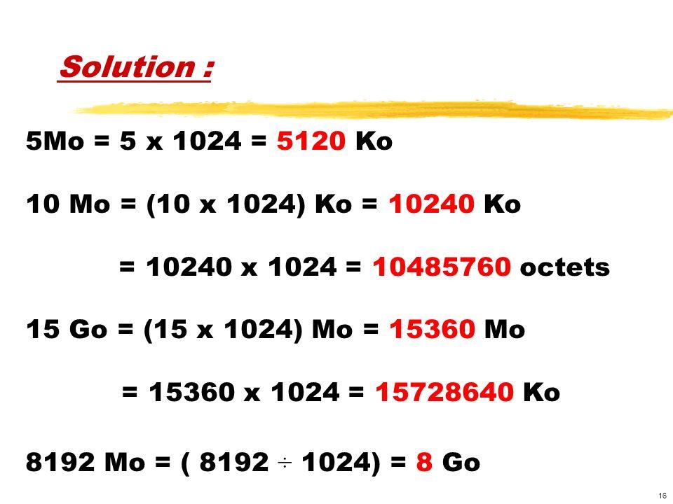 16 Solution : 5Mo = 5 x 1024 = 5120 Ko 10 Mo = (10 x 1024) Ko = 10240 Ko = 10240 x 1024 = 10485760 octets 15 Go = (15 x 1024) Mo = 15360 Mo = 15360 x 1024 = 15728640 Ko 8192 Mo = ( 8192 ÷ 1024) = 8 Go