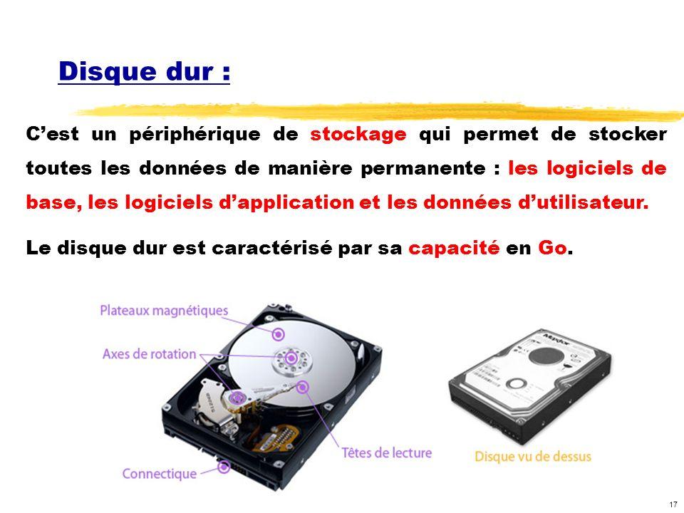 17 Disque dur : Cest un périphérique de stockage qui permet de stocker toutes les données de manière permanente : les logiciels de base, les logiciels