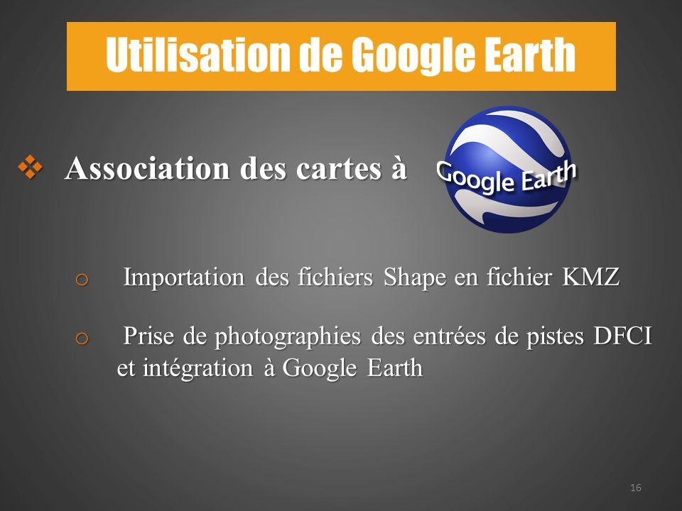 16 Utilisation de Google Earth Association des cartes à Association des cartes à o Importation des fichiers Shape en fichier KMZ o Prise de photographies des entrées de pistes DFCI et intégration à Google Earth