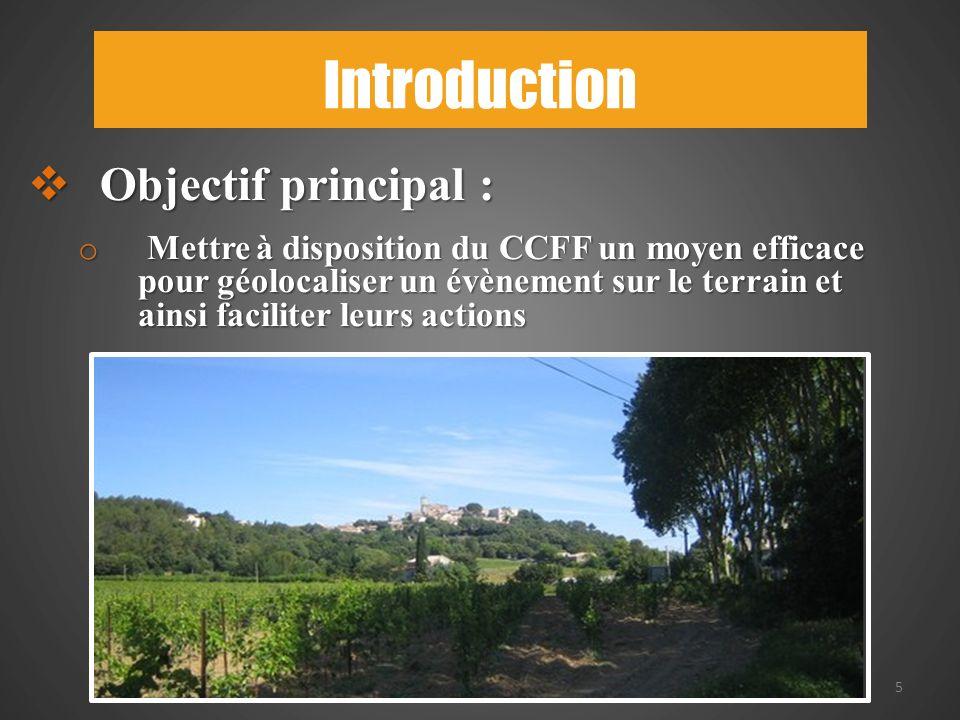 Introduction 5 Objectif principal : Objectif principal : o Mettre à disposition du CCFF un moyen efficace pour géolocaliser un évènement sur le terrain et ainsi faciliter leurs actions