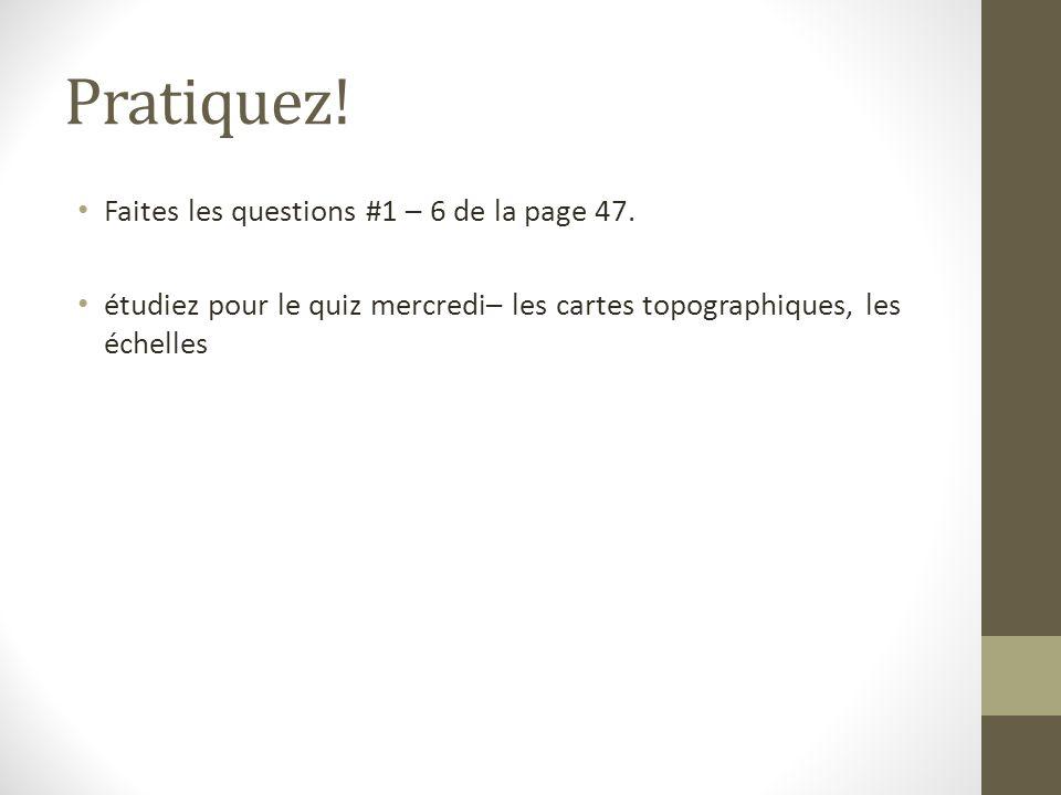 Pratiquez! Faites les questions #1 – 6 de la page 47. étudiez pour le quiz mercredi– les cartes topographiques, les échelles