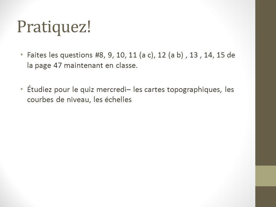 Pratiquez! Faites les questions #8, 9, 10, 11 (a c), 12 (a b), 13, 14, 15 de la page 47 maintenant en classe. Étudiez pour le quiz mercredi– les carte