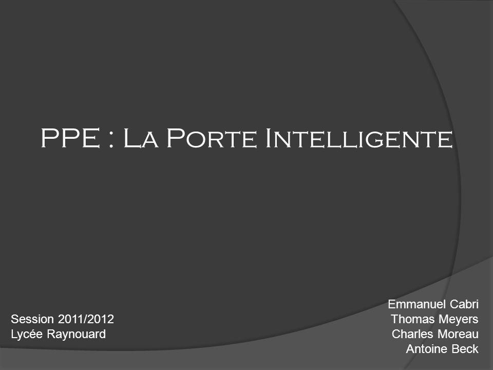 PPE : La Porte Intelligente Emmanuel Cabri Thomas Meyers Charles Moreau Antoine Beck Session 2011/2012 Lycée Raynouard