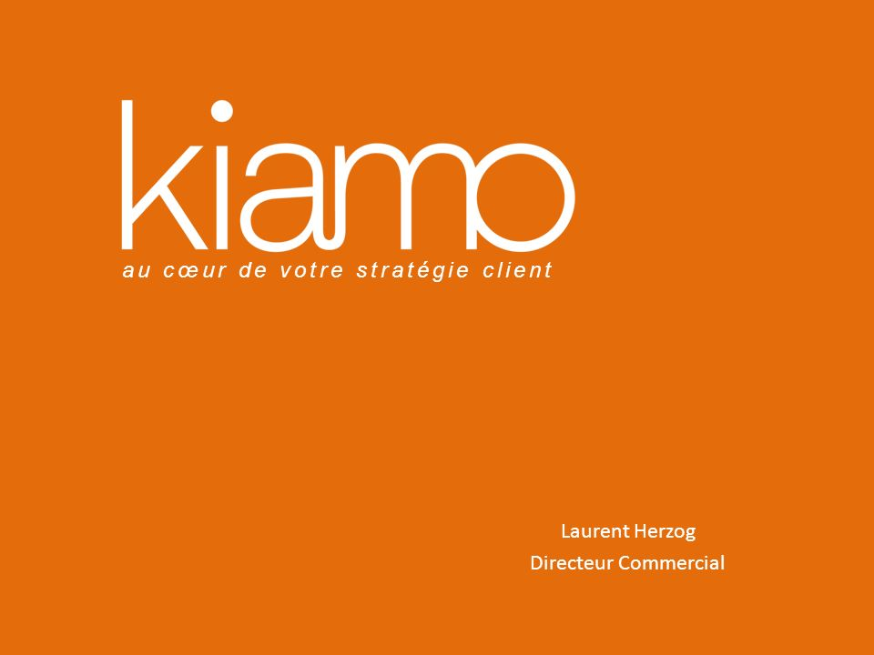 au cœur de votre stratégie client Laurent Herzog Directeur Commercial