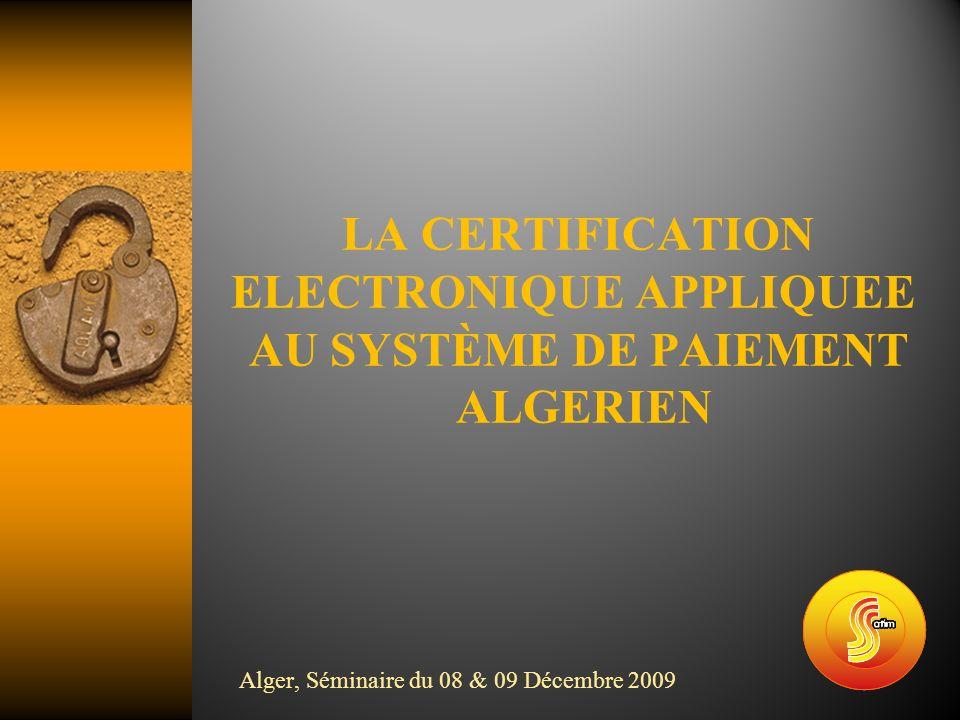 LA CERTIFICATION ELECTRONIQUE APPLIQUEE AU SYSTÈME DE PAIEMENT ALGERIEN Alger, Séminaire du 08 & 09 Décembre 2009