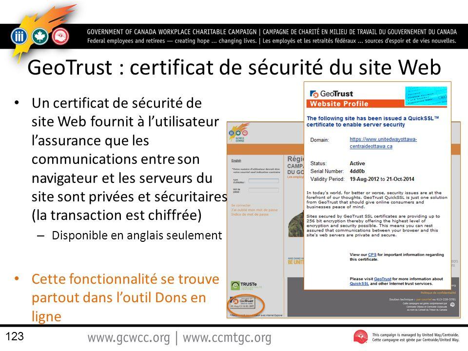 GeoTrust : certificat de sécurité du site Web Un certificat de sécurité de site Web fournit à lutilisateur lassurance que les communications entre son navigateur et les serveurs du site sont privées et sécuritaires (la transaction est chiffrée) – Disponible en anglais seulement Cette fonctionnalité se trouve partout dans loutil Dons en ligne 123