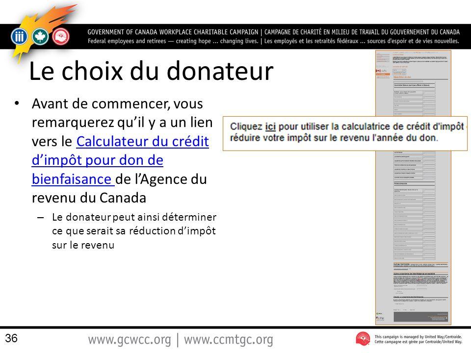 Le choix du donateur Avant de commencer, vous remarquerez quil y a un lien vers le Calculateur du crédit dimpôt pour don de bienfaisance de lAgence du revenu du CanadaCalculateur du crédit dimpôt pour don de bienfaisance – Le donateur peut ainsi déterminer ce que serait sa réduction dimpôt sur le revenu 36