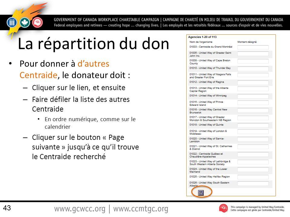 La répartition du don Pour donner à dautres Centraide, le donateur doit : – Cliquer sur le lien, et ensuite – Faire défiler la liste des autres Centraide En ordre numérique, comme sur le calendrier – Cliquer sur le bouton « Page suivante » jusquà ce quil trouve le Centraide recherché 43