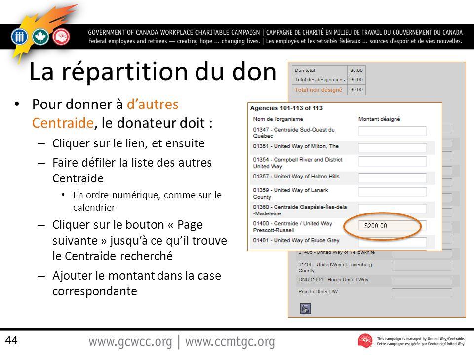 La répartition du don Pour donner à dautres Centraide, le donateur doit : – Cliquer sur le lien, et ensuite – Faire défiler la liste des autres Centraide En ordre numérique, comme sur le calendrier – Cliquer sur le bouton « Page suivante » jusquà ce quil trouve le Centraide recherché – Ajouter le montant dans la case correspondante 44 $200.00