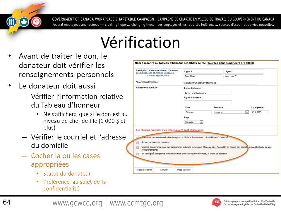Vérification Avant de traiter le don, le donateur doit vérifier les renseignements personnels Le donateur doit aussi – Vérifier linformation relative du Tableau dhonneur Ne saffichera que si le don est au niveau de chef de file (1 000 $ et plus) – Vérifier le courriel et ladresse du domicile – Cocher la ou les cases appropriées Statut du donateur Préférence au sujet de la confidentialité 64