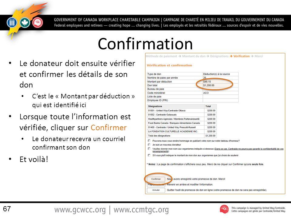 Confirmation Le donateur doit ensuite vérifier et confirmer les détails de son don Cest le « Montant par déduction » qui est identifié ici Lorsque toute linformation est vérifiée, cliquer sur Confirmer Le donateur recevra un courriel confirmant son don Et voilà.