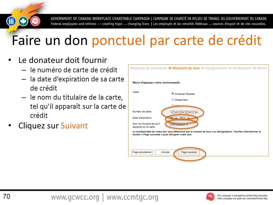 Faire un don ponctuel par carte de crédit Le donateur doit fournir – le numéro de carte de crédit – la date dexpiration de sa carte de crédit – le nom du titulaire de la carte, tel quil apparaît sur la carte de crédit Cliquez sur Suivant 1234123412341234 Utilisateur X 70