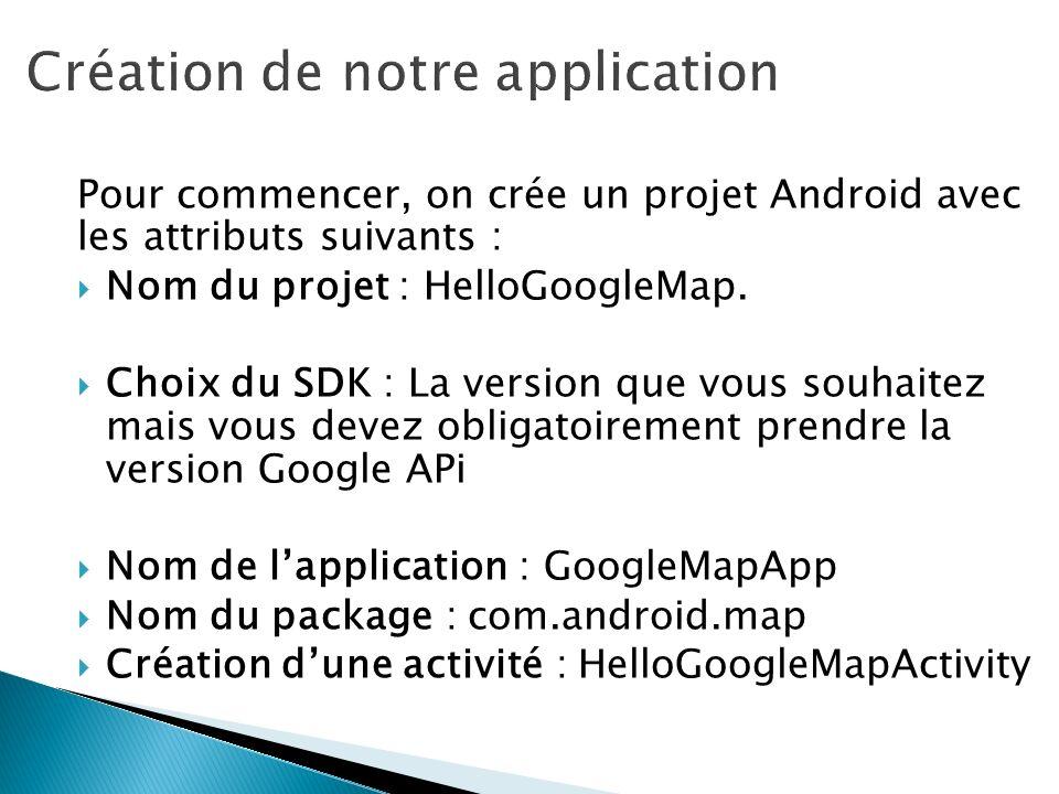Pour commencer, on crée un projet Android avec les attributs suivants : Nom du projet : HelloGoogleMap. Choix du SDK : La version que vous souhaitez m