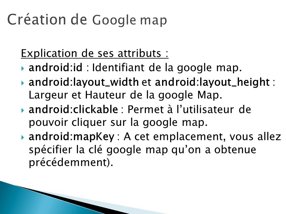 Explication de ses attributs : android:id : Identifiant de la google map. android:layout_width et android:layout_height : Largeur et Hauteur de la goo