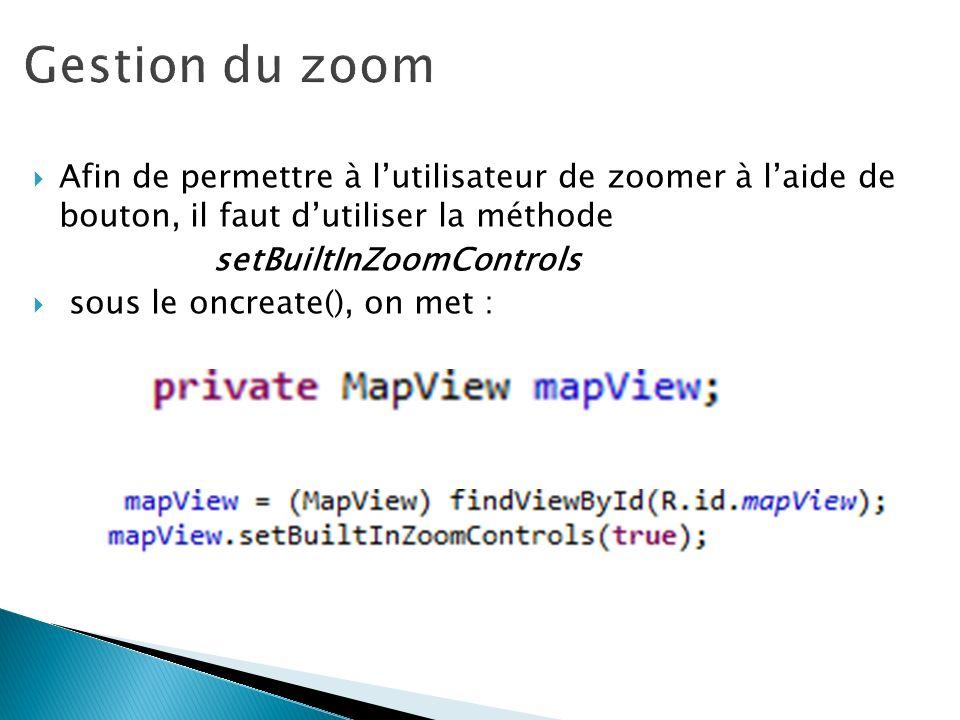 Afin de permettre à lutilisateur de zoomer à laide de bouton, il faut dutiliser la méthode setBuiltInZoomControls sous le oncreate(), on met :