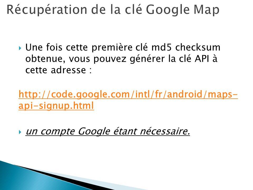 Une fois cette première clé md5 checksum obtenue, vous pouvez générer la clé API à cette adresse : http://code.google.com/intl/fr/android/maps- api-si