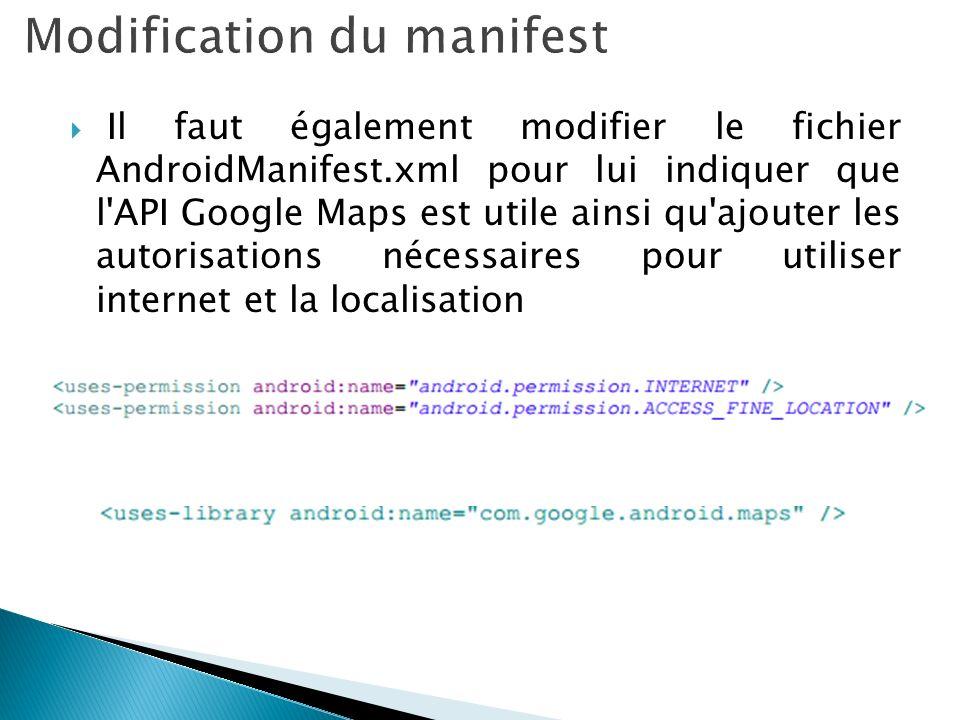 Il faut également modifier le fichier AndroidManifest.xml pour lui indiquer que l'API Google Maps est utile ainsi qu'ajouter les autorisations nécessa