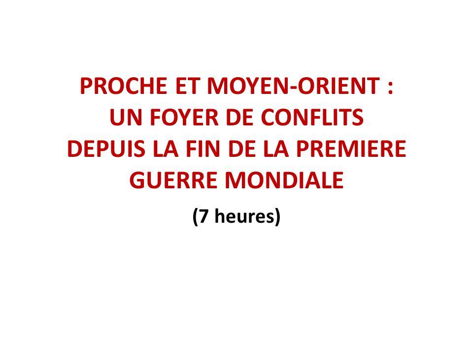 PROCHE ET MOYEN-ORIENT : UN FOYER DE CONFLITS DEPUIS LA FIN DE LA PREMIERE GUERRE MONDIALE (7 heures)