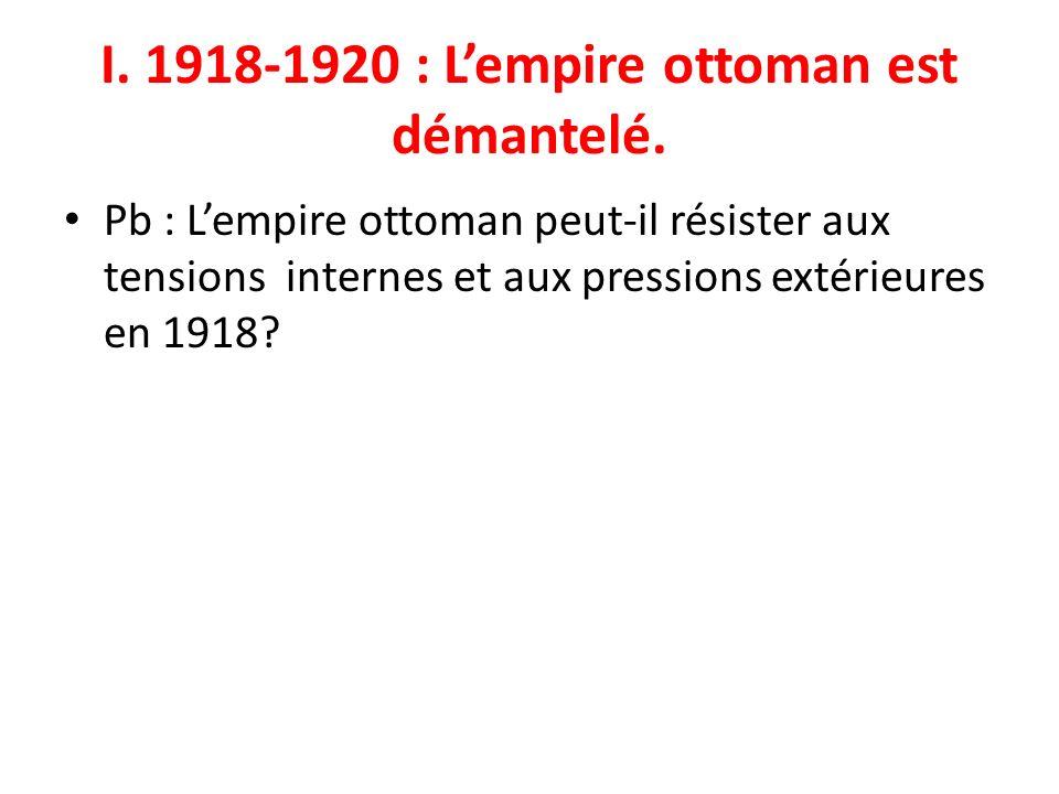 I. 1918-1920 : Lempire ottoman est démantelé. Pb : Lempire ottoman peut-il résister aux tensions internes et aux pressions extérieures en 1918?
