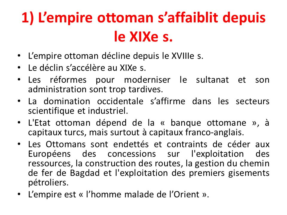 1) Lempire ottoman saffaiblit depuis le XIXe s. Lempire ottoman décline depuis le XVIIIe s. Le déclin saccélère au XIXe s. Les réformes pour modernise