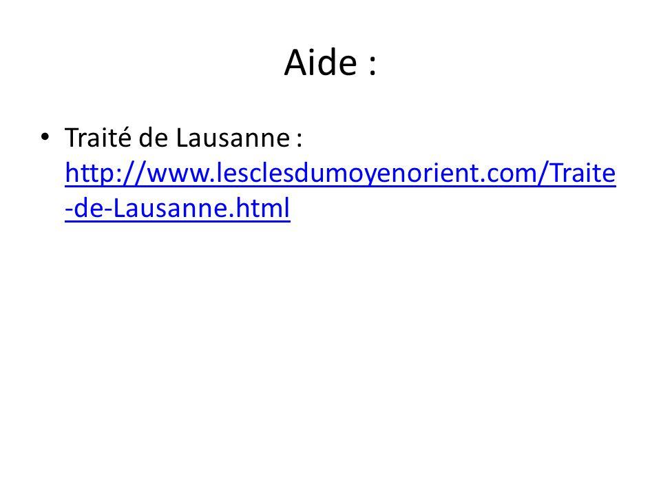 Aide : Traité de Lausanne : http://www.lesclesdumoyenorient.com/Traite -de-Lausanne.html http://www.lesclesdumoyenorient.com/Traite -de-Lausanne.html