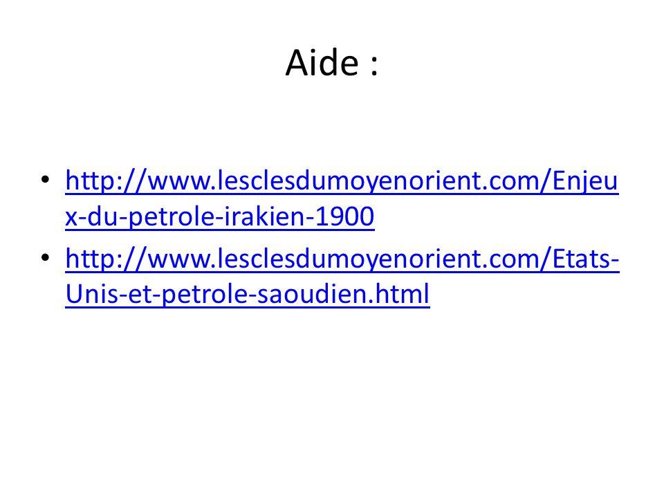 Aide : http://www.lesclesdumoyenorient.com/Enjeu x-du-petrole-irakien-1900 http://www.lesclesdumoyenorient.com/Enjeu x-du-petrole-irakien-1900 http://